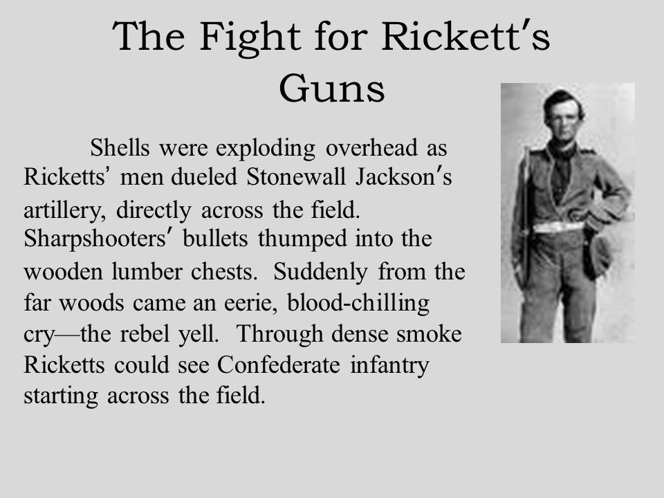 The Fight for Rickett ' s Guns Shells were exploding overhead as Ricketts ' men dueled Stonewall Jackson ' s artillery, directly across the field.