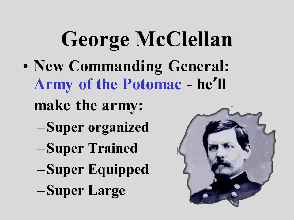 George McClellan New Commanding General: Army of the Potomac - he'll make the army: –Super organized –Super Trained –Super Equipped –Super Large