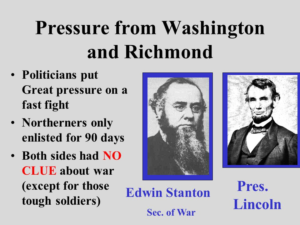 Pressure from Washington and Richmond Politicians put Great pressure on a fast fight Northerners only enlisted for 90 days Both sides had NO CLUE about war (except for those tough soldiers) Edwin Stanton Sec.