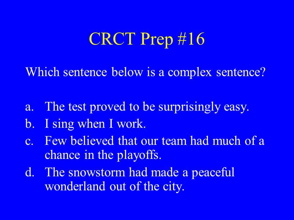 CRCT Prep #16 Which sentence below is a complex sentence? a.The test proved to be surprisingly easy. b.I sing when I work. c.Few believed that our tea