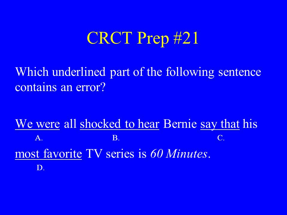 CRCT Prep #21 Which underlined part of the following sentence contains an error? We were all shocked to hear Bernie say that his A. B. C. most favorit