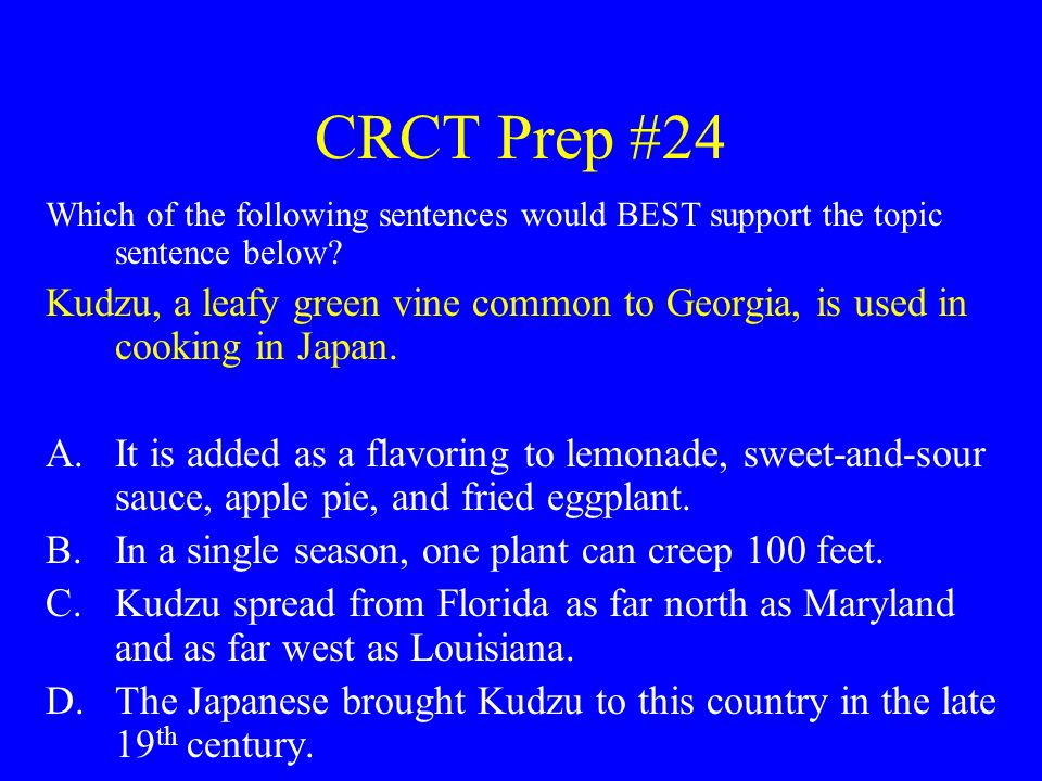 CRCT Prep #24 Which of the following sentences would BEST support the topic sentence below? Kudzu, a leafy green vine common to Georgia, is used in co