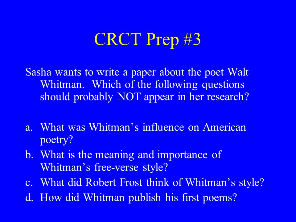 CRCT Prep #3 Sasha wants to write a paper about the poet Walt Whitman. Which of the following questions should probably NOT appear in her research? a.