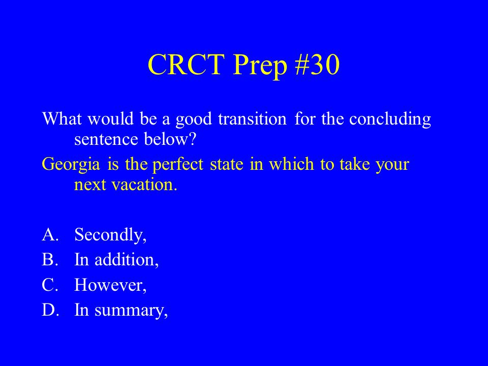 CRCT Prep #30 What would be a good transition for the concluding sentence below? Georgia is the perfect state in which to take your next vacation. A.S