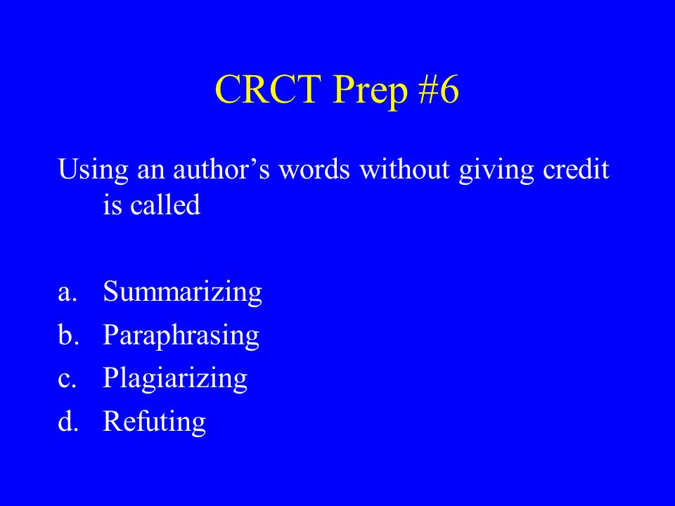 CRCT Prep #6 Using an author's words without giving credit is called a.Summarizing b.Paraphrasing c.Plagiarizing d.Refuting