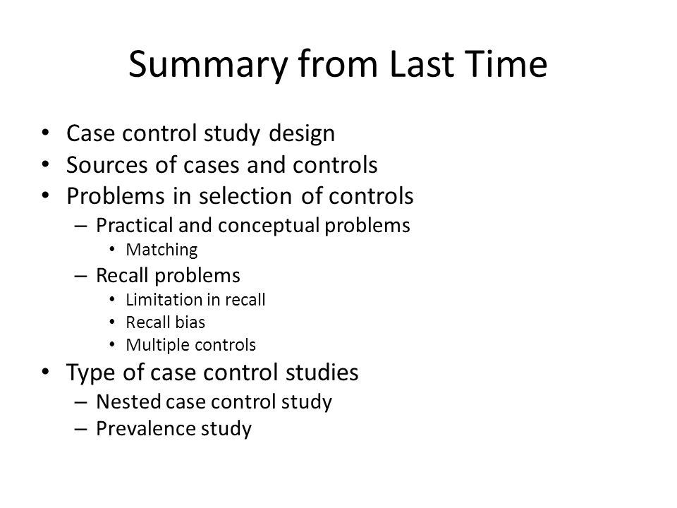 Summary from Last Time Case control study design Sources of cases and controls Problems in selection of controls – Practical and conceptual problems Matching – Recall problems Limitation in recall Recall bias Multiple controls Type of case control studies – Nested case control study – Prevalence study