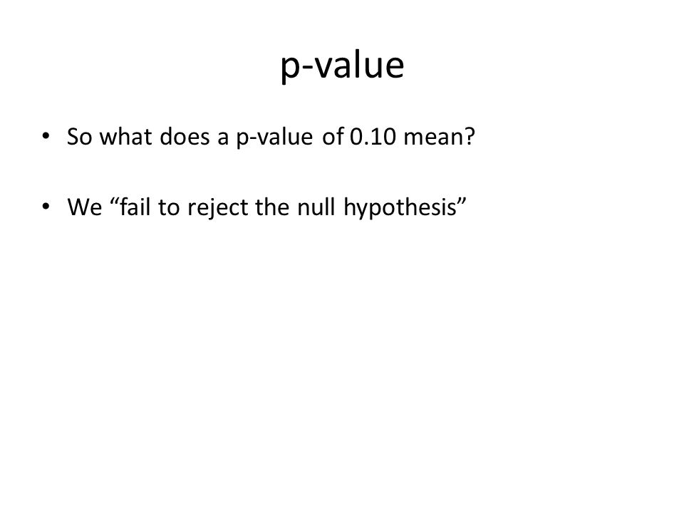 p-value So what does a p-value of 0.10 mean? We fail to reject the null hypothesis