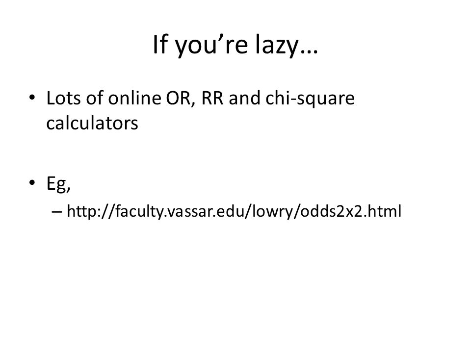 If you're lazy… Lots of online OR, RR and chi-square calculators Eg, – http://faculty.vassar.edu/lowry/odds2x2.html