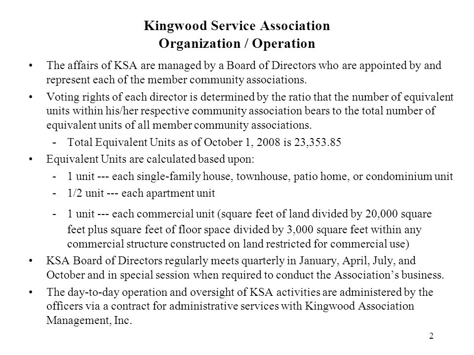 2 Kingwood Service Association Organization / Operation The affairs of KSA are managed by a Board of Directors who are appointed by and represent each of the member community associations.