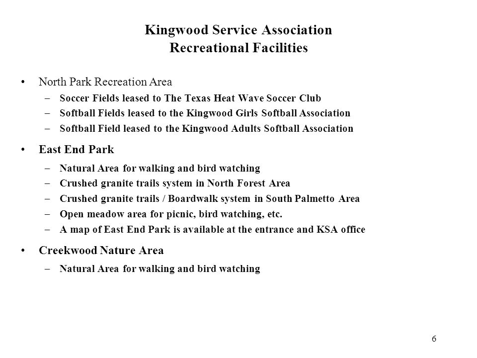 6 Kingwood Service Association Recreational Facilities North Park Recreation Area –Soccer Fields leased to The Texas Heat Wave Soccer Club –Softball Fields leased to the Kingwood Girls Softball Association –Softball Field leased to the Kingwood Adults Softball Association East End Park –Natural Area for walking and bird watching –Crushed granite trails system in North Forest Area –Crushed granite trails / Boardwalk system in South Palmetto Area –Open meadow area for picnic, bird watching, etc.