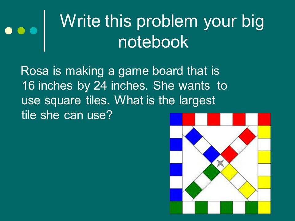 Write this problem your big notebook Rosa is making a game board that is 16 inches by 24 inches. She wants to use square tiles. What is the largest ti