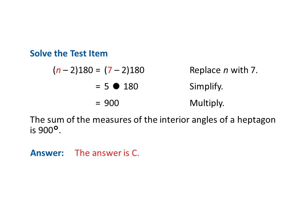 Answer: The answer is C. Solve the Test Item (n – 2)180 = (7 – 2)180Replace n with 7. =5 ● 180Simplify. = 900Multiply. The sum of the measures of the