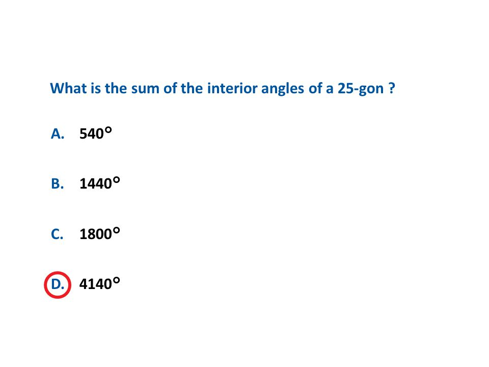 A.A B.B C.C D.D A.540° B.1440° C.1800° D.4140° What is the sum of the interior angles of a 25-gon ?