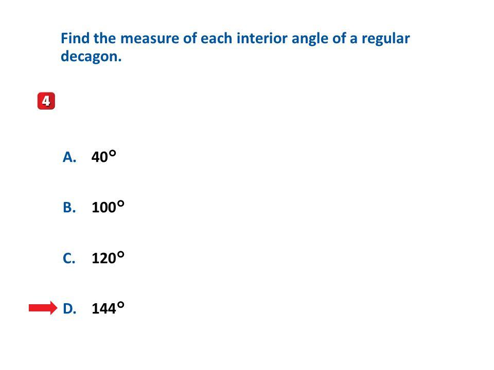 A.A B.B C.C D.D A.40° B.100° C.120° D.144° Find the measure of each interior angle of a regular decagon.