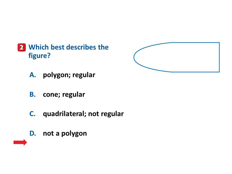 A.A B.B C.C D.D A.polygon; regular B.cone; regular C.quadrilateral; not regular D.not a polygon Which best describes the figure?