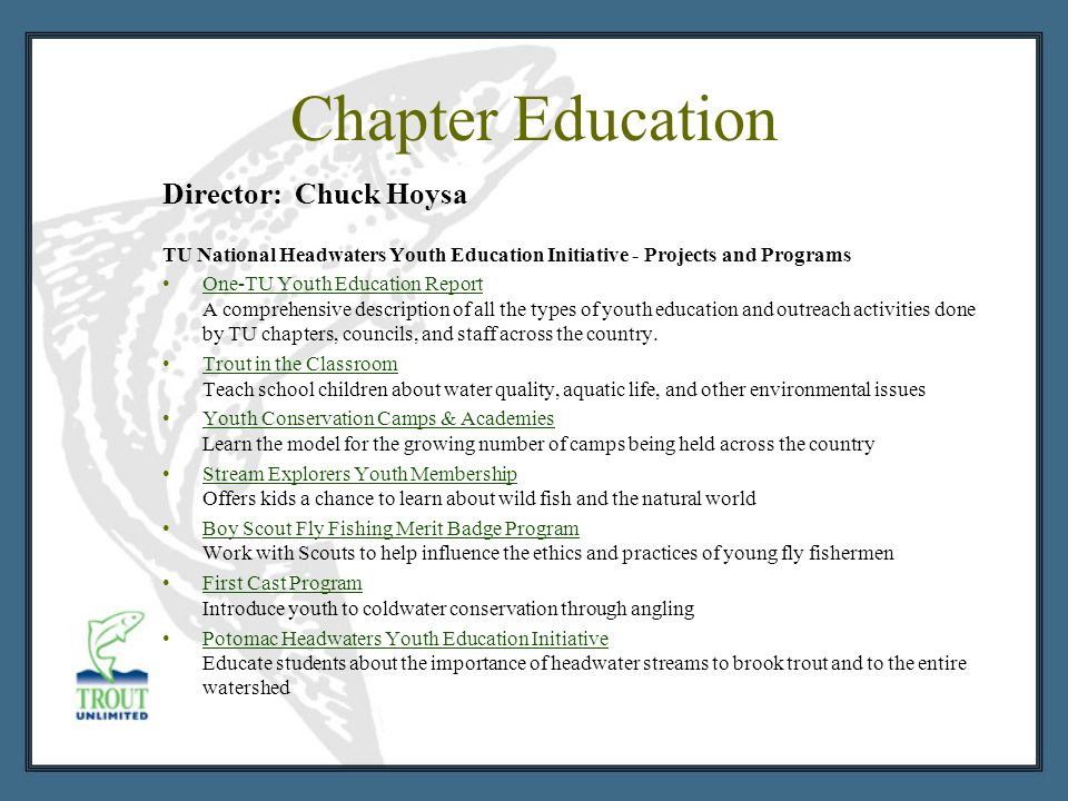 Chapter Education Director: Chuck Hoysa TU National Headwaters Youth Education Initiative - Projects and Programs One-TU Youth Education Report A comprehensive description of all the types of youth education and outreach activities done by TU chapters, councils, and staff across the country.One-TU Youth Education Report Trout in the Classroom Teach school children about water quality, aquatic life, and other environmental issuesTrout in the Classroom Youth Conservation Camps & Academies Learn the model for the growing number of camps being held across the countryYouth Conservation Camps & Academies Stream Explorers Youth Membership Offers kids a chance to learn about wild fish and the natural worldStream Explorers Youth Membership Boy Scout Fly Fishing Merit Badge Program Work with Scouts to help influence the ethics and practices of young fly fishermenBoy Scout Fly Fishing Merit Badge Program First Cast Program Introduce youth to coldwater conservation through anglingFirst Cast Program Potomac Headwaters Youth Education Initiative Educate students about the importance of headwater streams to brook trout and to the entire watershedPotomac Headwaters Youth Education Initiative