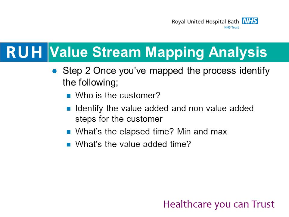 Value Stream Mapping Analysis Step 2 Once you've mapped the process identify the following; Who is the customer.
