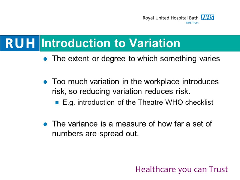 Introduction to Variation The extent or degree to which something varies Too much variation in the workplace introduces risk, so reducing variation reduces risk.