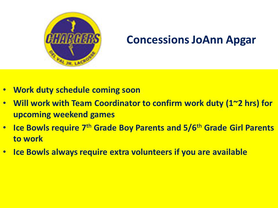 Concessions JoAnn Apgar Work duty schedule coming soon Will work with Team Coordinator to confirm work duty (1~2 hrs) for upcoming weekend games Ice B