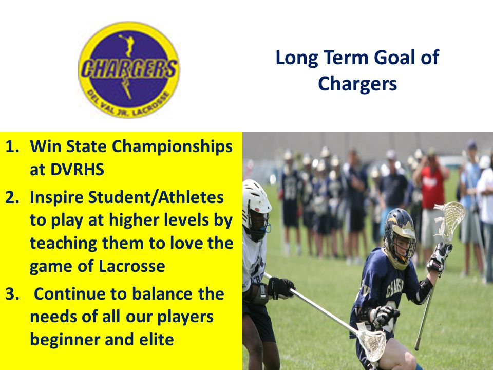 Long Term Goal of Chargers 1.Win State Championships at DVRHS 2.Inspire Student/Athletes to play at higher levels by teaching them to love the game of