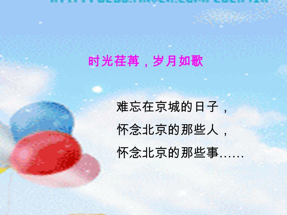 时光荏苒,岁月如歌 难忘在京城的日子, 怀念北京的那些人, 怀念北京的那些事 ……