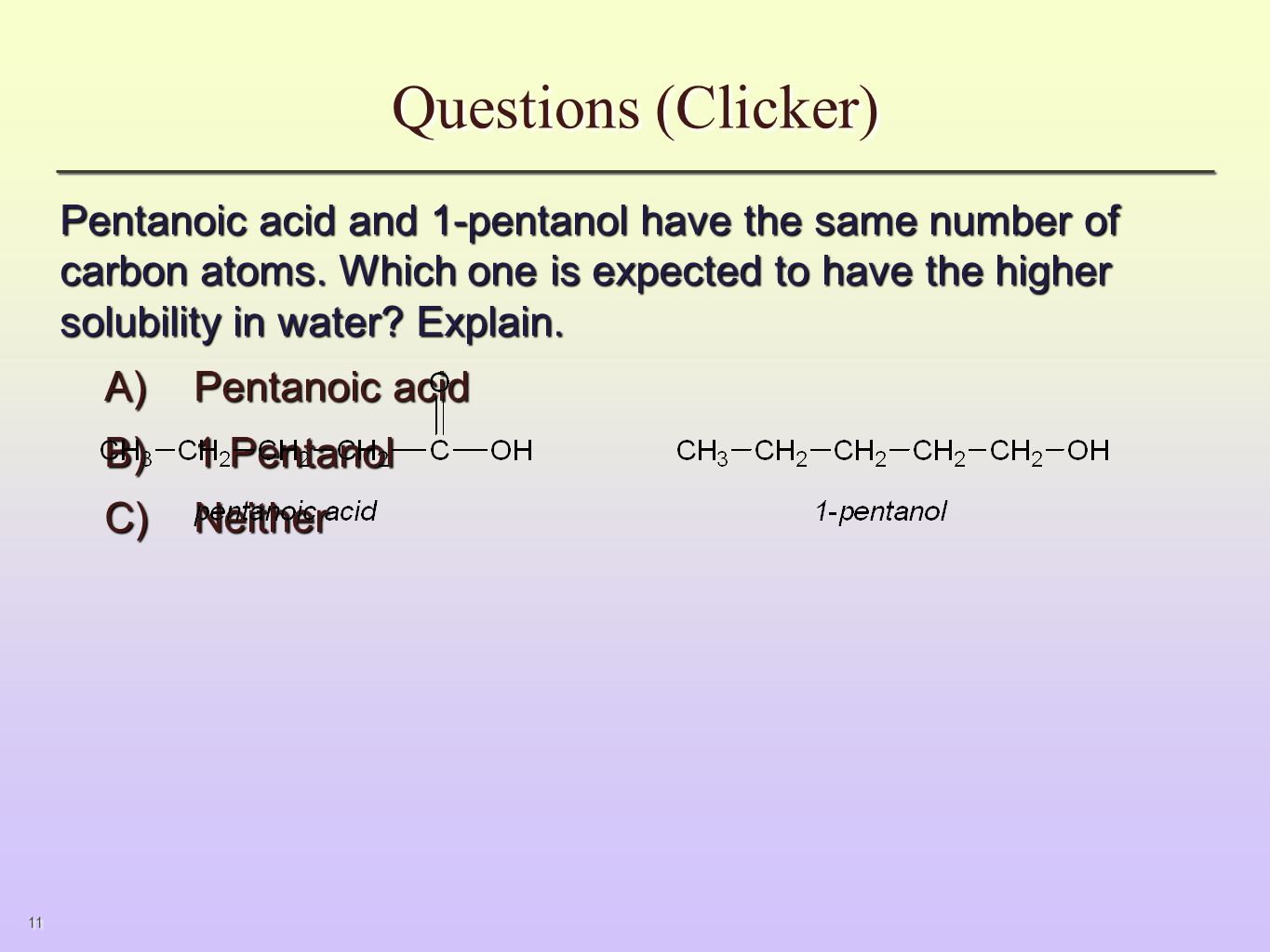 11 Questions (Clicker) Pentanoic acid and 1-pentanol have the same number of carbon atoms.