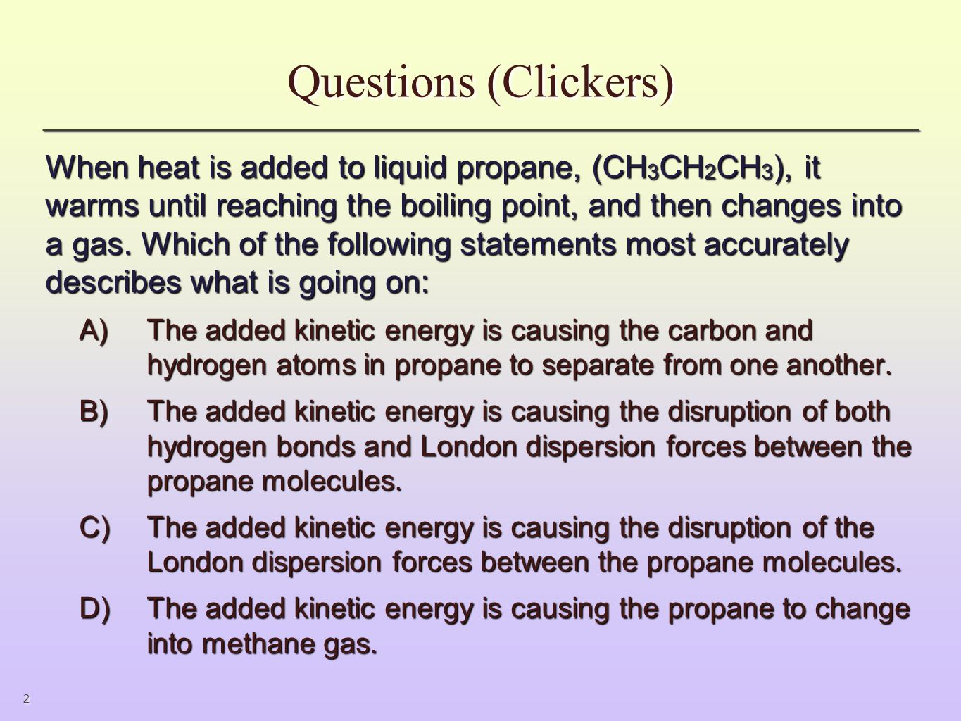 2 Questions (Clickers) When heat is added to liquid propane, (CH 3 CH 2 CH 3 ), it warms until reaching the boiling point, and then changes into a gas.