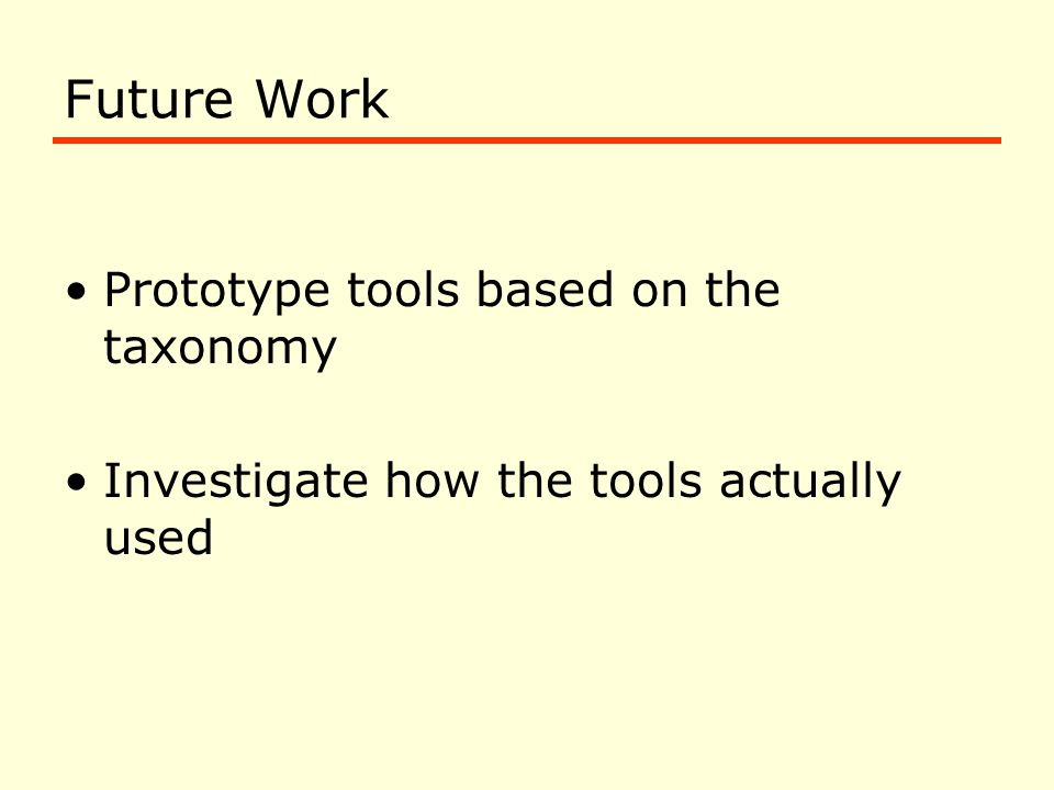 Future Work Prototype tools based on the taxonomy Investigate how the tools actually used