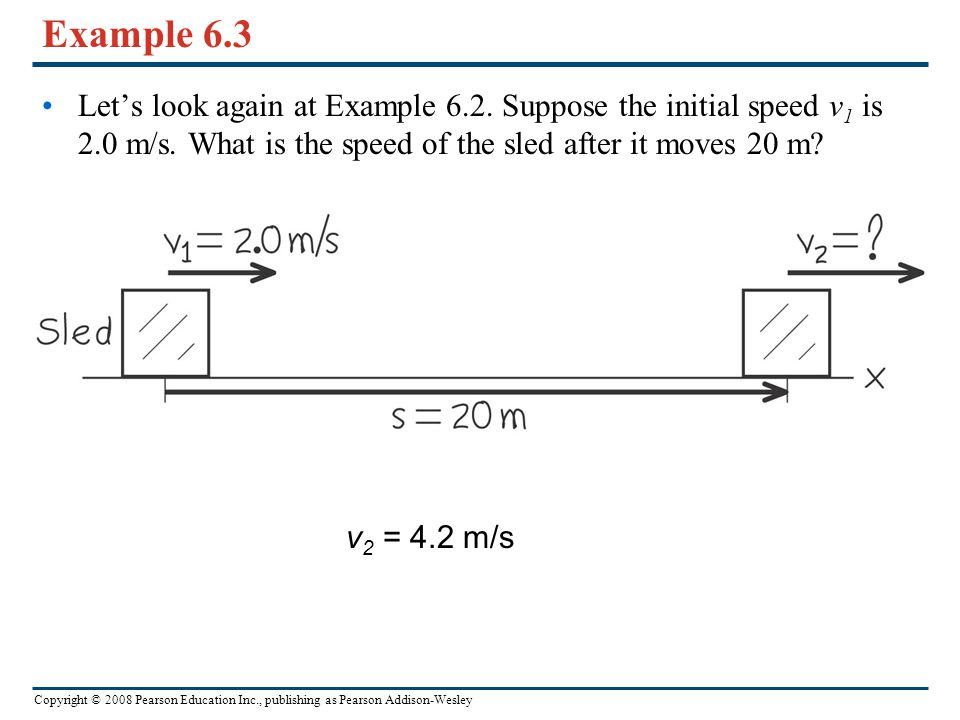 Copyright © 2008 Pearson Education Inc., publishing as Pearson Addison-Wesley Example 6.3 Let's look again at Example 6.2. Suppose the initial speed v