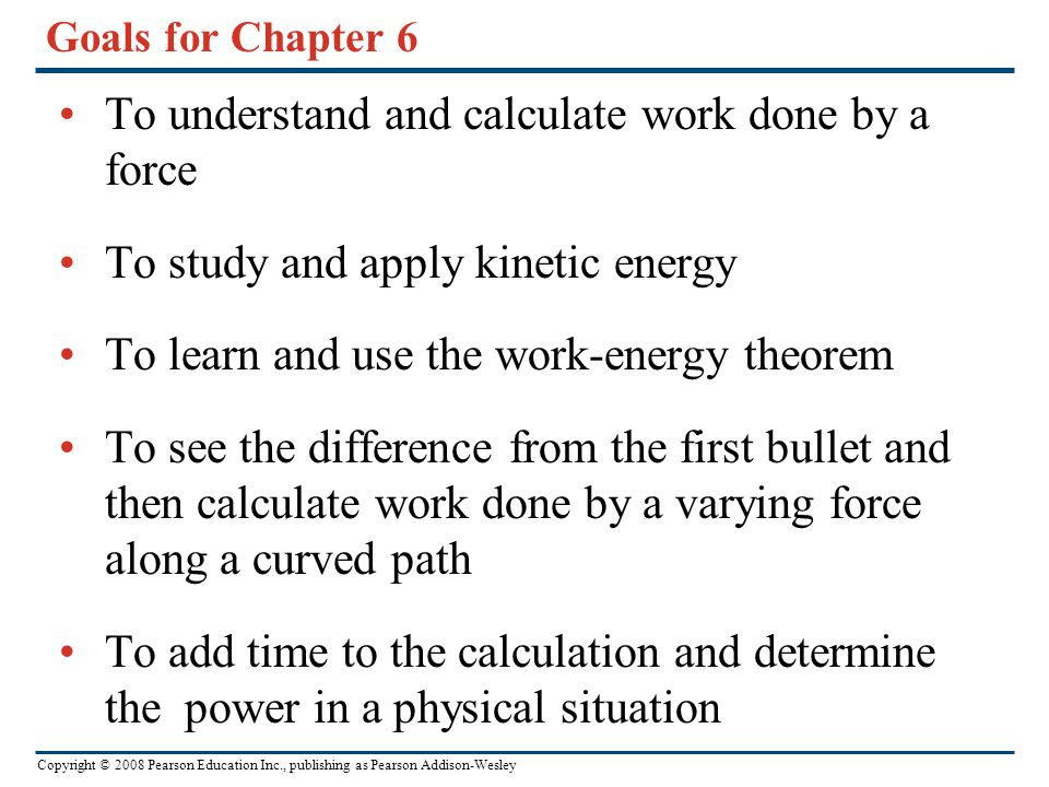 Copyright © 2008 Pearson Education Inc., publishing as Pearson Addison-Wesley Goals for Chapter 6 To understand and calculate work done by a force To