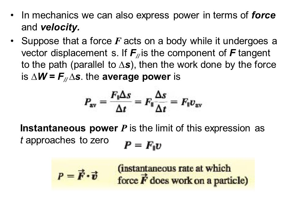 In mechanics we can also express power in terms of force and velocity. Suppose that a force F acts on a body while it undergoes a vector displacement