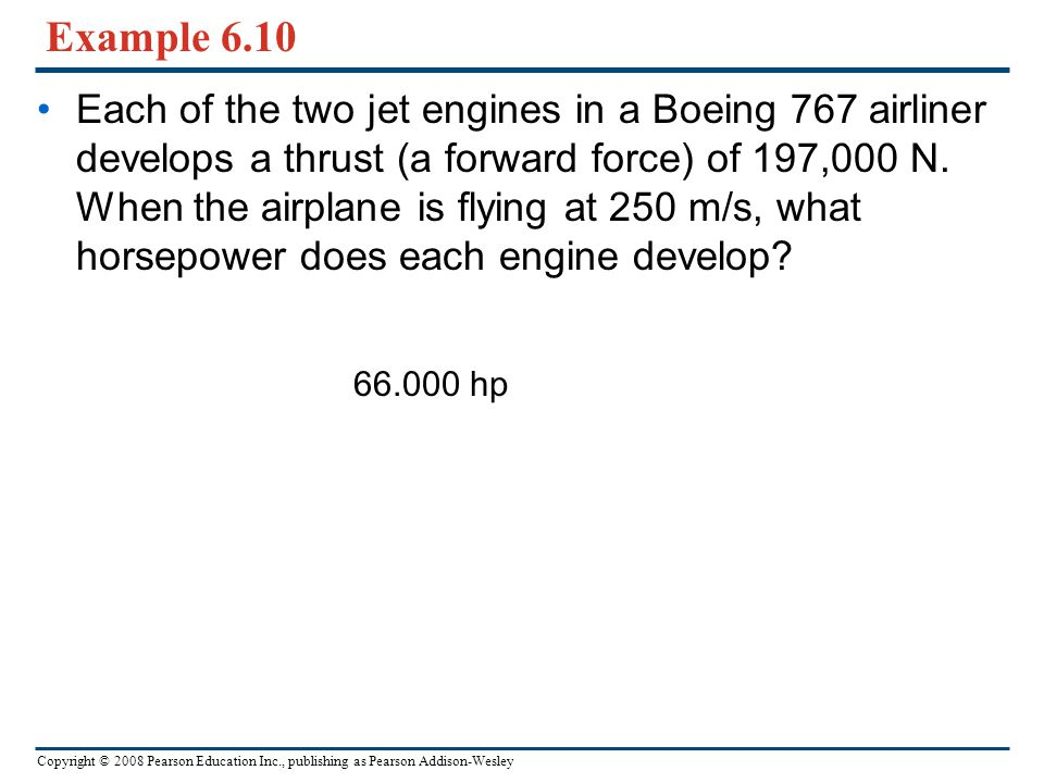 Copyright © 2008 Pearson Education Inc., publishing as Pearson Addison-Wesley Example 6.10 Each of the two jet engines in a Boeing 767 airliner develo
