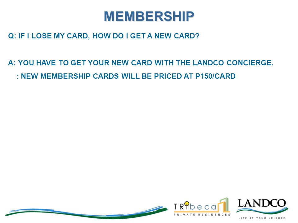 Q: IF I LOSE MY CARD, HOW DO I GET A NEW CARD? A: YOU HAVE TO GET YOUR NEW CARD WITH THE LANDCO CONCIERGE. : NEW MEMBERSHIP CARDS WILL BE PRICED AT P1