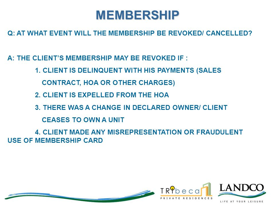 Q: AT WHAT EVENT WILL THE MEMBERSHIP BE REVOKED/ CANCELLED? A: THE CLIENT'S MEMBERSHIP MAY BE REVOKED IF : 1. CLIENT IS DELINQUENT WITH HIS PAYMENTS (