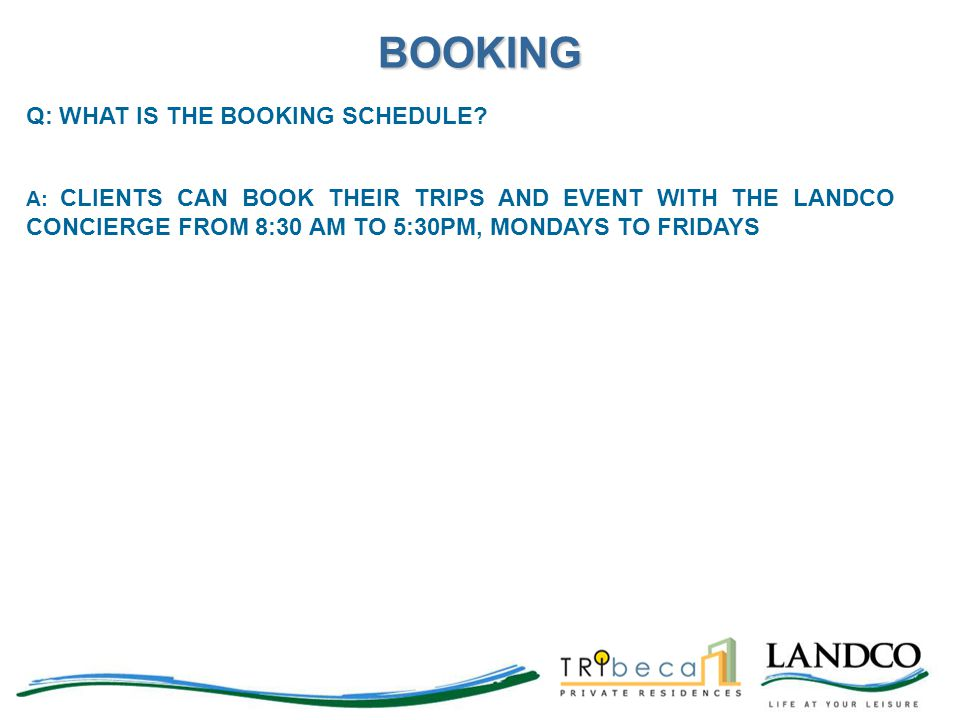 Q: WHAT IS THE BOOKING SCHEDULE? A: CLIENTS CAN BOOK THEIR TRIPS AND EVENT WITH THE LANDCO CONCIERGE FROM 8:30 AM TO 5:30PM, MONDAYS TO FRIDAYS BOOKIN
