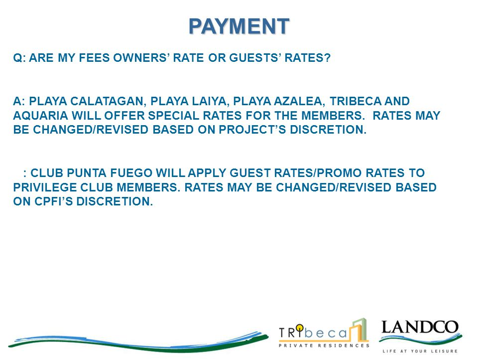 Q: ARE MY FEES OWNERS' RATE OR GUESTS' RATES? A: PLAYA CALATAGAN, PLAYA LAIYA, PLAYA AZALEA, TRIBECA AND AQUARIA WILL OFFER SPECIAL RATES FOR THE MEMB