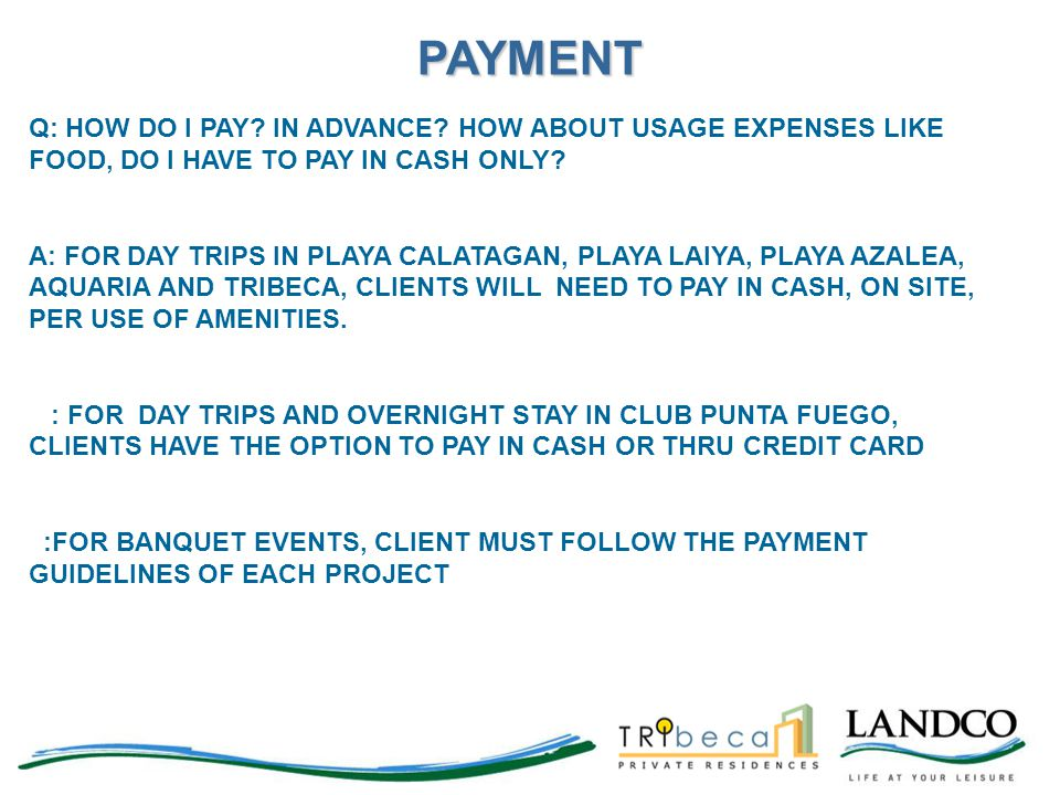 Q: HOW DO I PAY? IN ADVANCE? HOW ABOUT USAGE EXPENSES LIKE FOOD, DO I HAVE TO PAY IN CASH ONLY? A: FOR DAY TRIPS IN PLAYA CALATAGAN, PLAYA LAIYA, PLAY