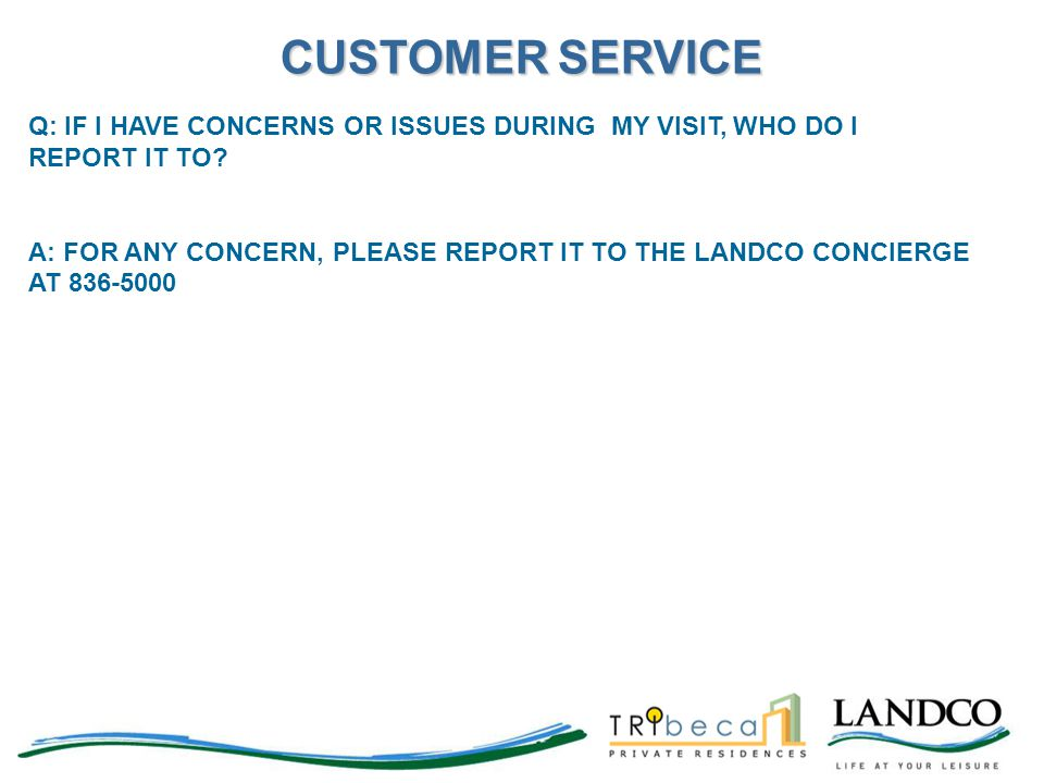 Q: IF I HAVE CONCERNS OR ISSUES DURING MY VISIT, WHO DO I REPORT IT TO? A: FOR ANY CONCERN, PLEASE REPORT IT TO THE LANDCO CONCIERGE AT 836-5000 CUSTO