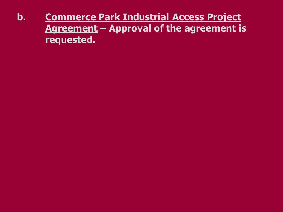 b.Commerce Park Industrial Access Project Agreement – Approval of the agreement is requested.