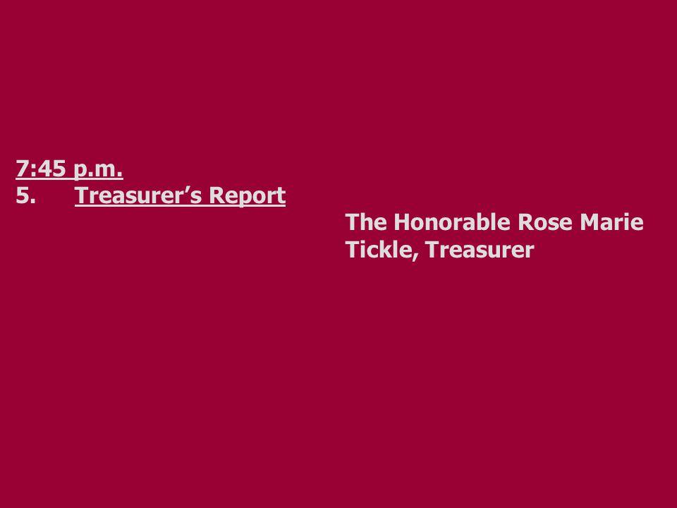 7:45 p.m. 5.Treasurer's Report The Honorable Rose Marie Tickle, Treasurer