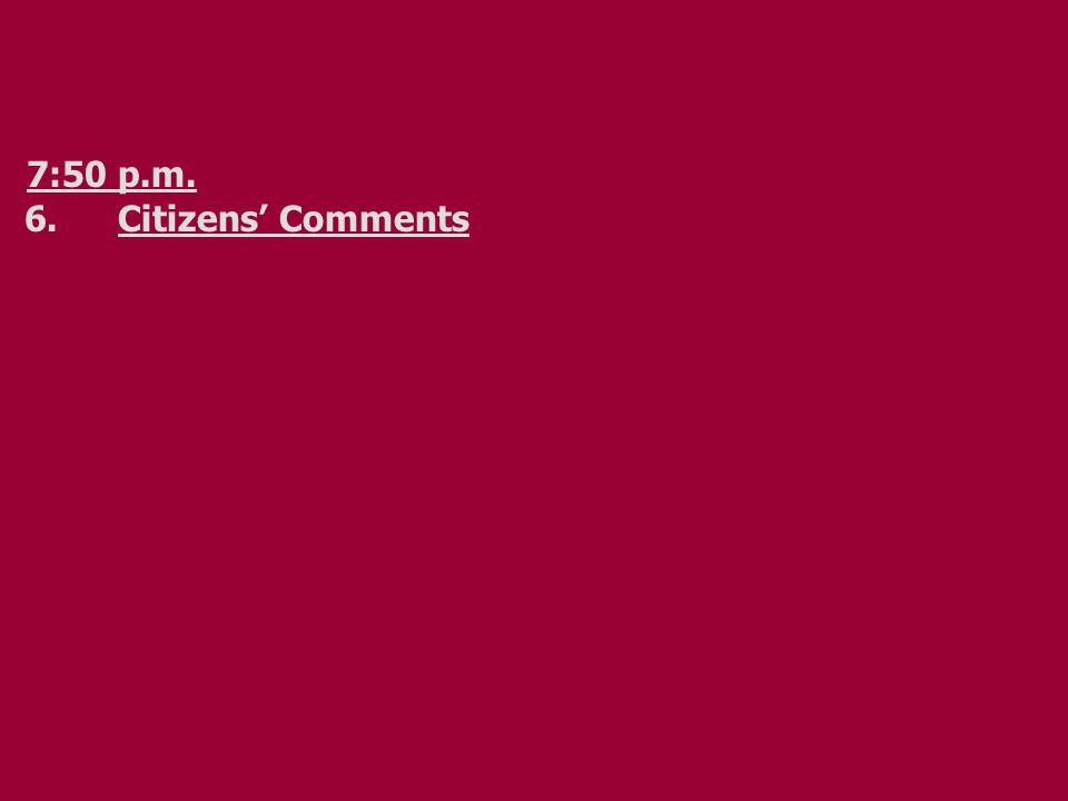 7:50 p.m. 6.Citizens' Comments