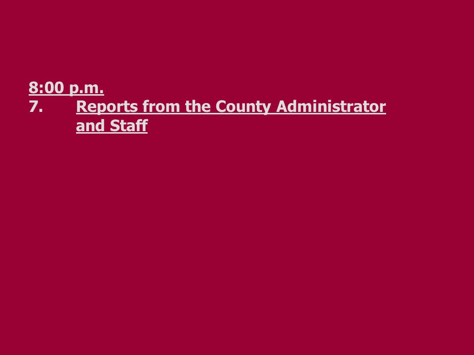 8:00 p.m. 7.Reports from the County Administrator and Staff