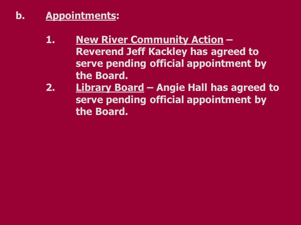 b.Appointments: 1.New River Community Action – Reverend Jeff Kackley has agreed to serve pending official appointment by the Board.