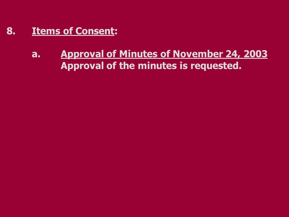 8.Items of Consent: a.Approval of Minutes of November 24, 2003 Approval of the minutes is requested.