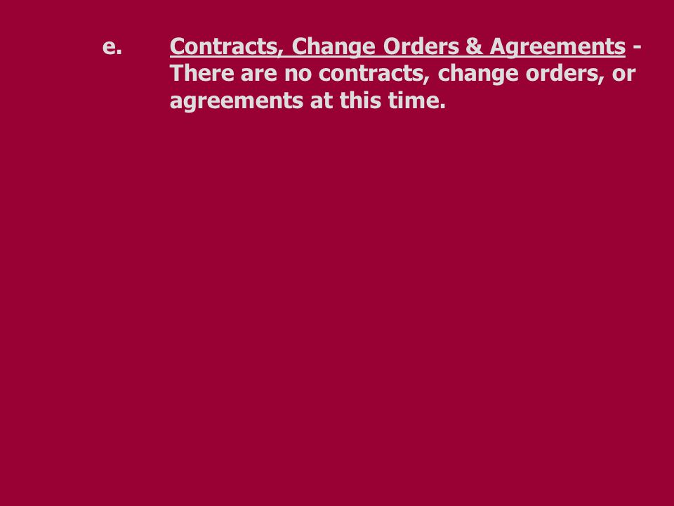 e.Contracts, Change Orders & Agreements - There are no contracts, change orders, or agreements at this time.