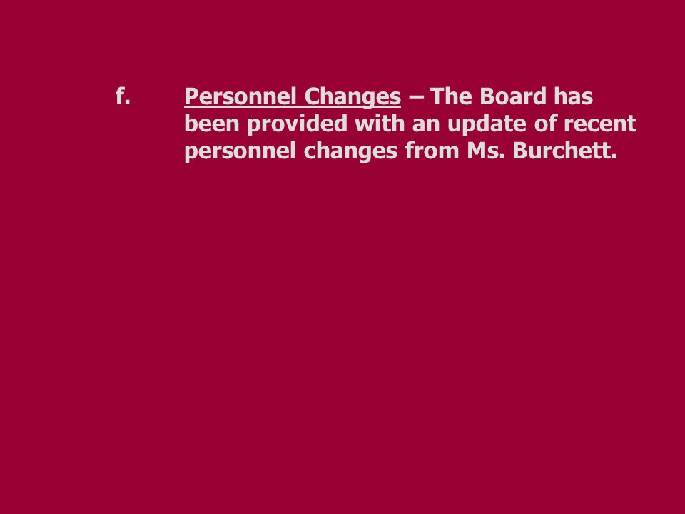 f.Personnel Changes – The Board has been provided with an update of recent personnel changes from Ms.