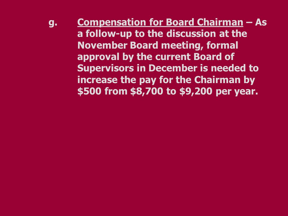 g.Compensation for Board Chairman – As a follow-up to the discussion at the November Board meeting, formal approval by the current Board of Supervisors in December is needed to increase the pay for the Chairman by $500 from $8,700 to $9,200 per year.