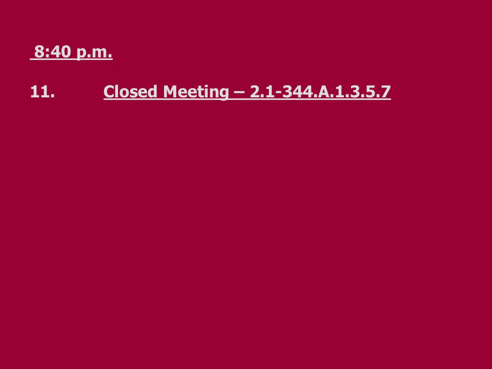 8:40 p.m. 11.Closed Meeting – 2.1-344.A.1.3.5.7
