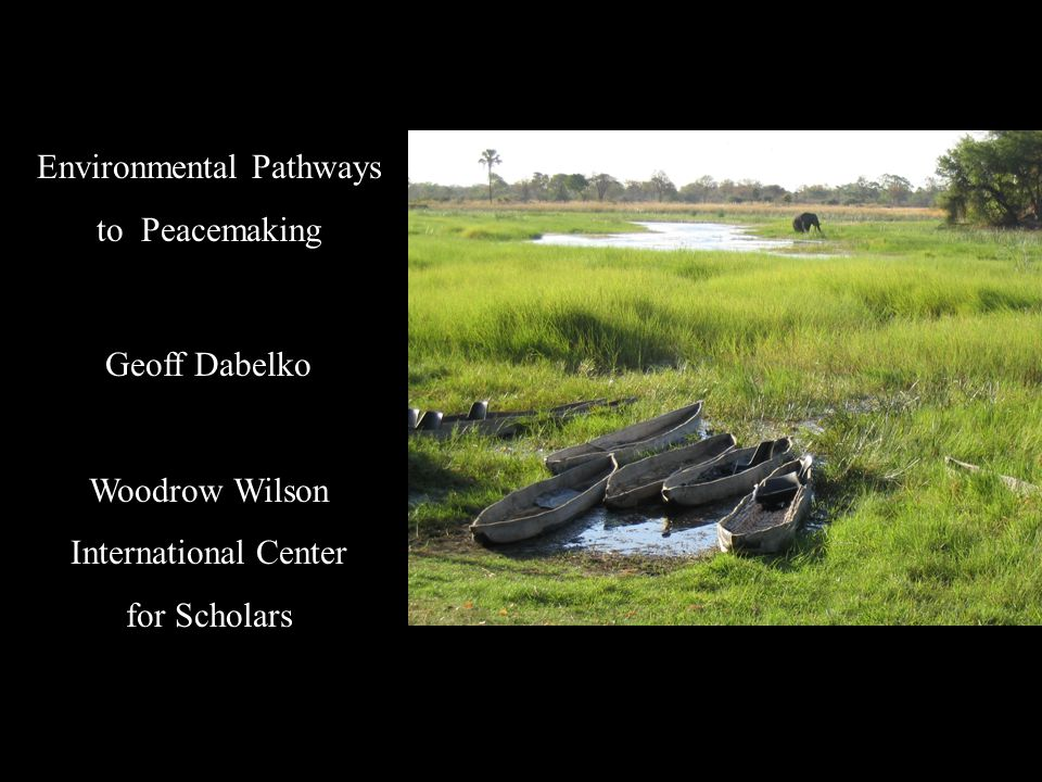 Environmental Pathways to Peacemaking Geoff Dabelko Woodrow Wilson International Center for Scholars
