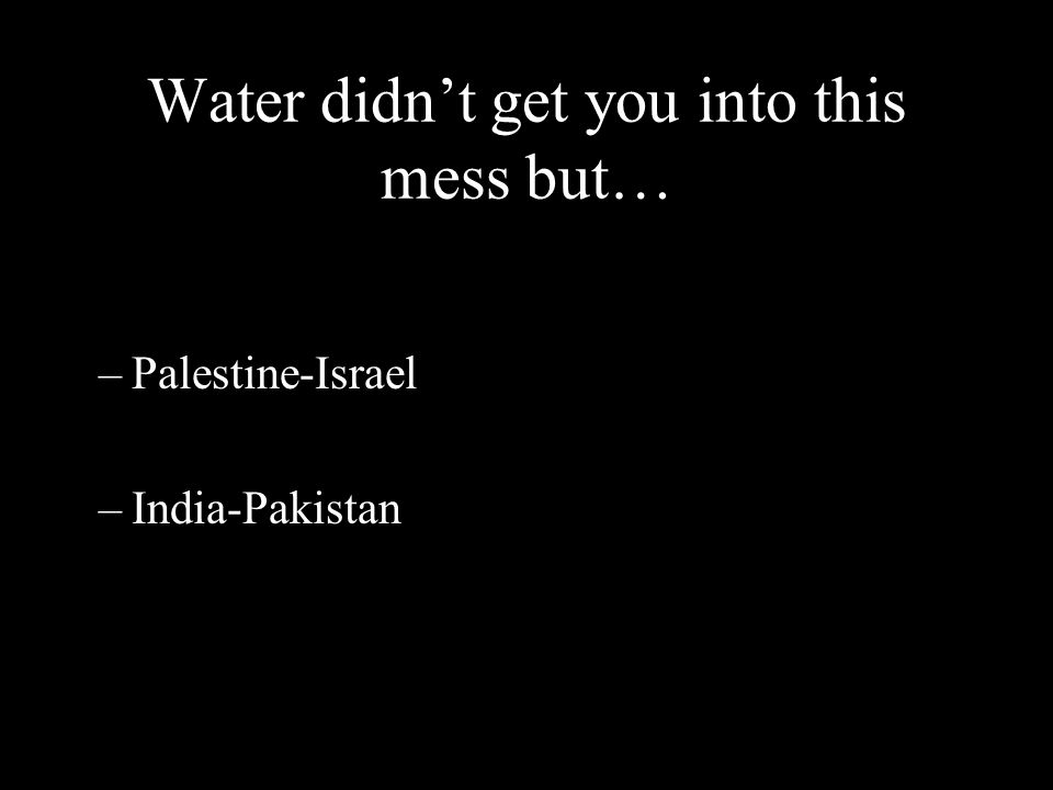 Water didn't get you into this mess but… –Palestine-Israel –India-Pakistan